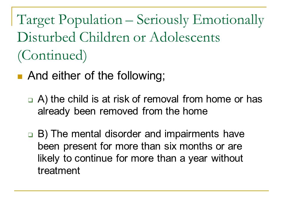 Target Population – Seriously Emotionally Disturbed Children or Adolescents (Continued) And either of the following;  A) the child is at risk of removal from home or has already been removed from the home  B) The mental disorder and impairments have been present for more than six months or are likely to continue for more than a year without treatment