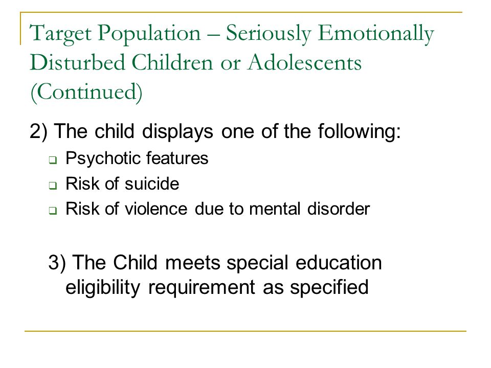 Target Population – Seriously Emotionally Disturbed Children or Adolescents (Continued) 2) The child displays one of the following:  Psychotic features  Risk of suicide  Risk of violence due to mental disorder 3) The Child meets special education eligibility requirement as specified