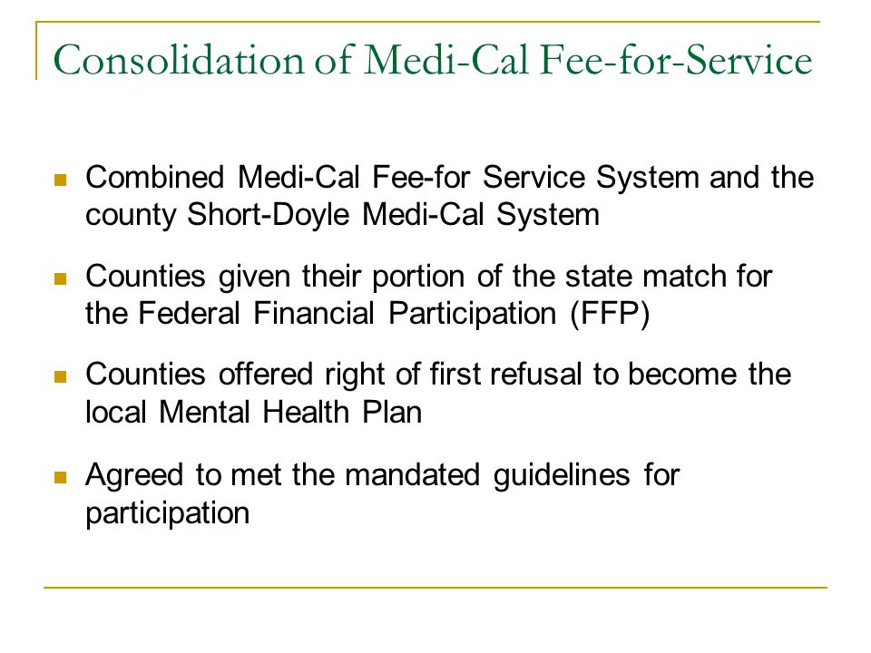 Consolidation of Medi-Cal Fee-for-Service Combined Medi-Cal Fee-for Service System and the county Short-Doyle Medi-Cal System Counties given their portion of the state match for the Federal Financial Participation (FFP) Counties offered right of first refusal to become the local Mental Health Plan Agreed to met the mandated guidelines for participation