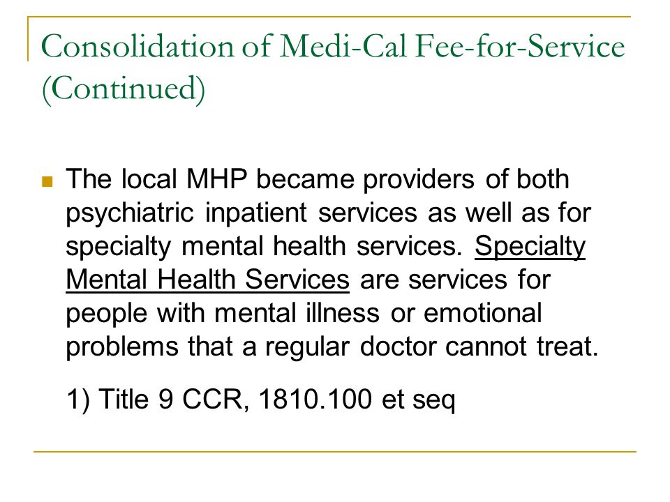 Consolidation of Medi-Cal Fee-for-Service (Continued) The local MHP became providers of both psychiatric inpatient services as well as for specialty mental health services.