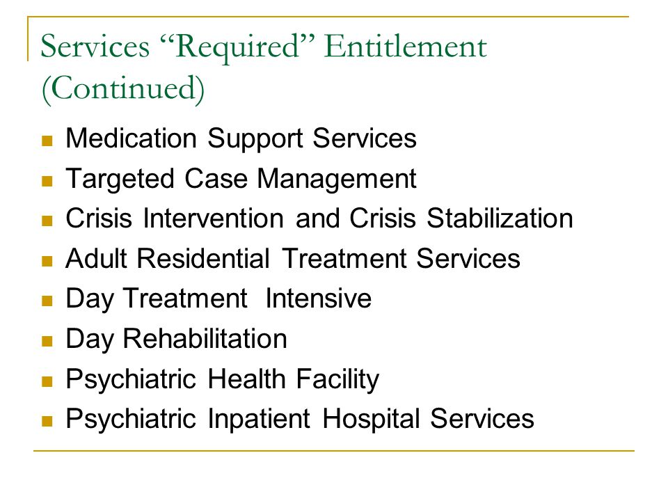 Services Required Entitlement (Continued) Medication Support Services Targeted Case Management Crisis Intervention and Crisis Stabilization Adult Residential Treatment Services Day Treatment Intensive Day Rehabilitation Psychiatric Health Facility Psychiatric Inpatient Hospital Services