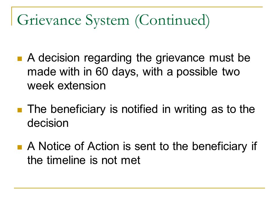 Grievance System (Continued) A decision regarding the grievance must be made with in 60 days, with a possible two week extension The beneficiary is notified in writing as to the decision A Notice of Action is sent to the beneficiary if the timeline is not met