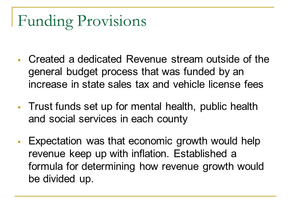 Funding Provisions  Created a dedicated Revenue stream outside of the general budget process that was funded by an increase in state sales tax and ve