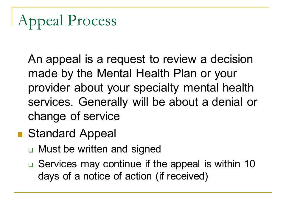 Appeal Process An appeal is a request to review a decision made by the Mental Health Plan or your provider about your specialty mental health services