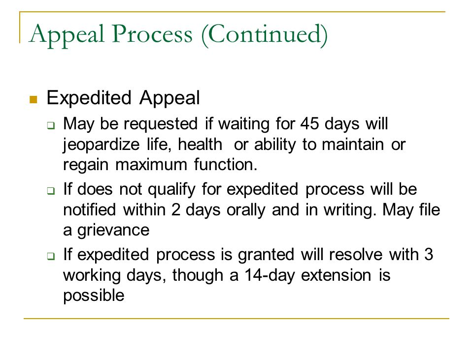 Appeal Process (Continued) Expedited Appeal  May be requested if waiting for 45 days will jeopardize life, health or ability to maintain or regain ma