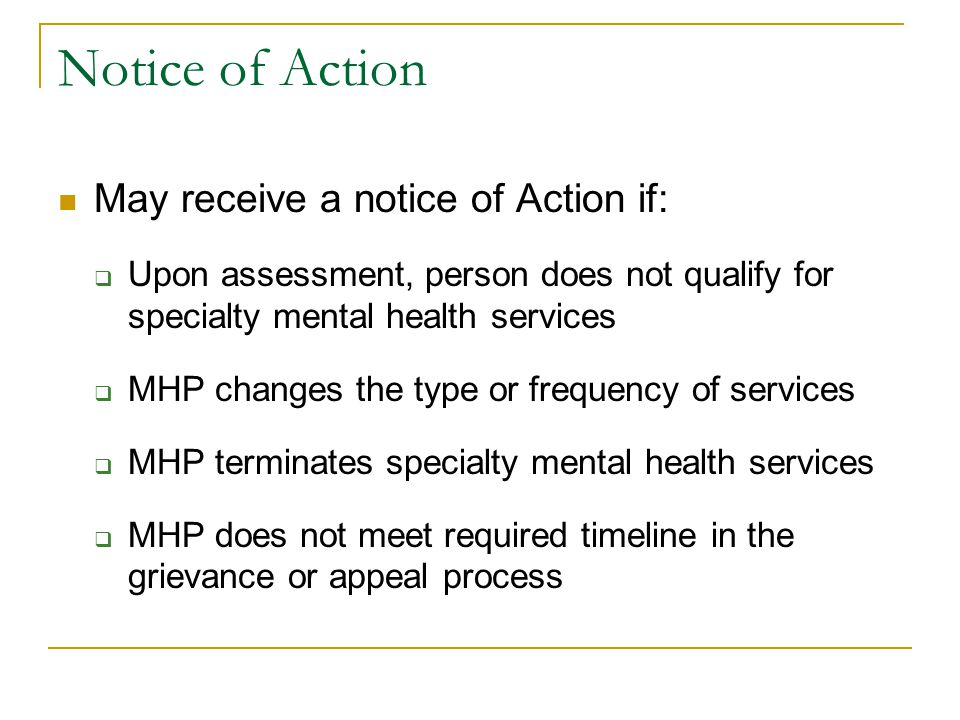 Notice of Action May receive a notice of Action if:  Upon assessment, person does not qualify for specialty mental health services  MHP changes the type or frequency of services  MHP terminates specialty mental health services  MHP does not meet required timeline in the grievance or appeal process