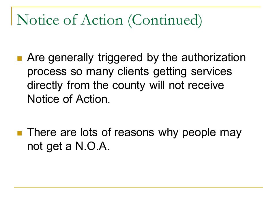 Notice of Action (Continued) Are generally triggered by the authorization process so many clients getting services directly from the county will not receive Notice of Action.