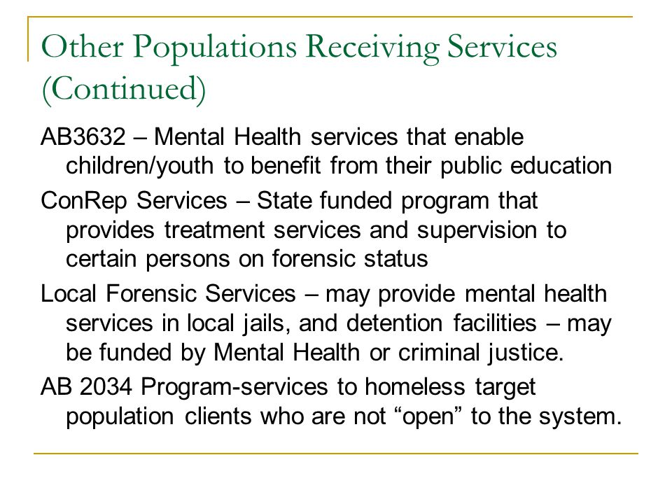 Other Populations Receiving Services (Continued) AB3632 – Mental Health services that enable children/youth to benefit from their public education ConRep Services – State funded program that provides treatment services and supervision to certain persons on forensic status Local Forensic Services – may provide mental health services in local jails, and detention facilities – may be funded by Mental Health or criminal justice.