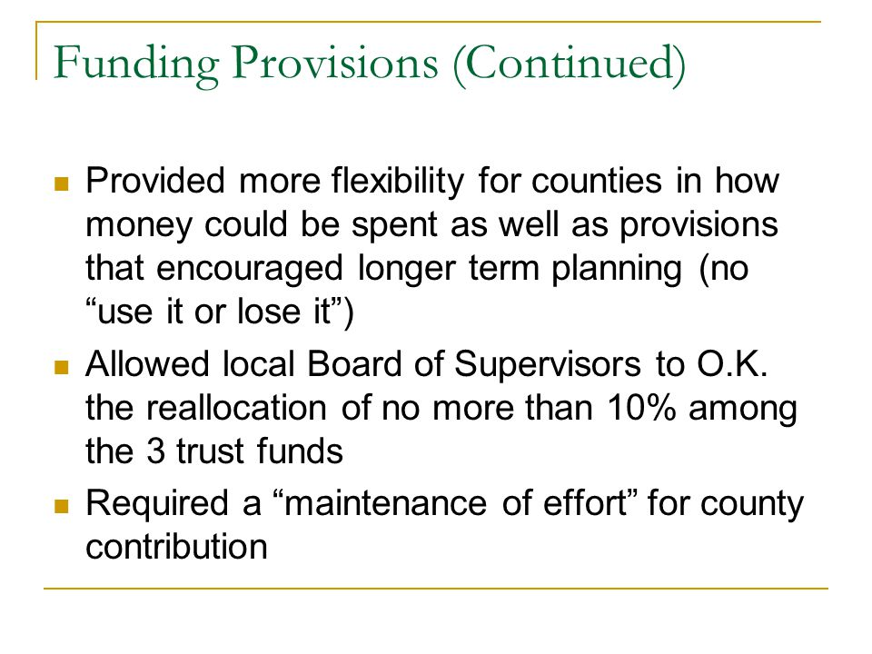 Funding Provisions (Continued) Provided more flexibility for counties in how money could be spent as well as provisions that encouraged longer term planning (no use it or lose it ) Allowed local Board of Supervisors to O.K.