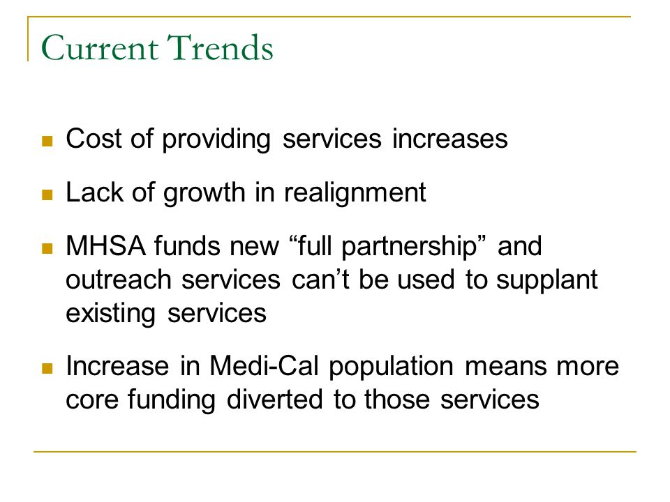 "Current Trends Cost of providing services increases Lack of growth in realignment MHSA funds new ""full partnership"" and outreach services can't be use"