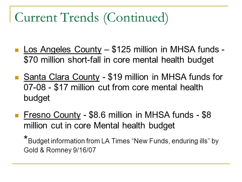 Current Trends (Continued) Los Angeles County – $125 million in MHSA funds - $70 million short-fall in core mental health budget Santa Clara County - $19 million in MHSA funds for 07-08 - $17 million cut from core mental health budget Fresno County - $8.6 million in MHSA funds - $8 million cut in core Mental health budget * Budget information from LA Times New Funds, enduring ills by Gold & Romney 9/16/07