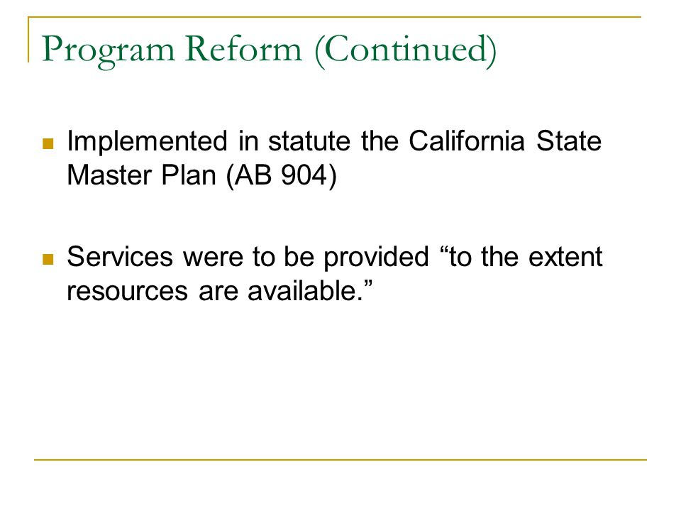 Program Reform (Continued) Implemented in statute the California State Master Plan (AB 904) Services were to be provided to the extent resources are available.