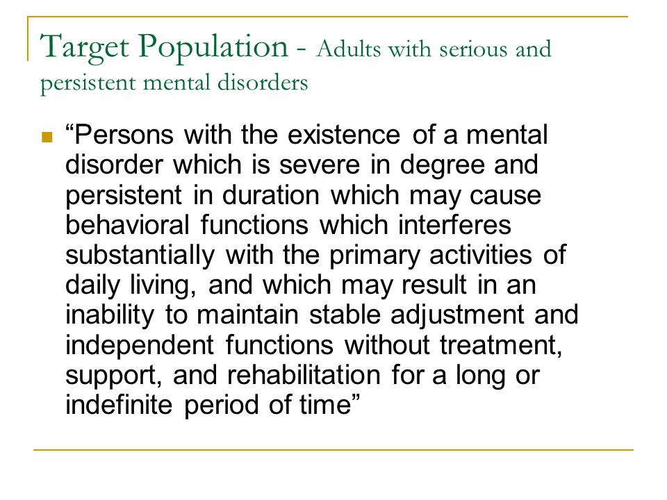 Target Population - Adults with serious and persistent mental disorders Persons with the existence of a mental disorder which is severe in degree and persistent in duration which may cause behavioral functions which interferes substantially with the primary activities of daily living, and which may result in an inability to maintain stable adjustment and independent functions without treatment, support, and rehabilitation for a long or indefinite period of time