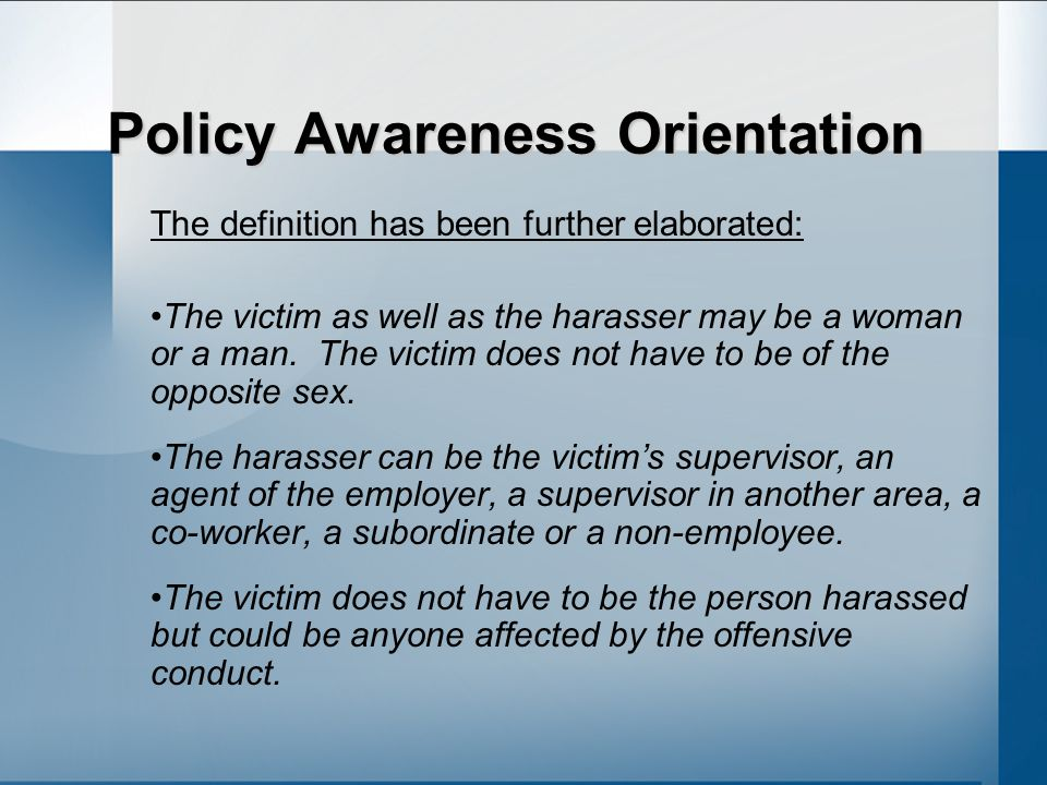 Policy Awareness Orientation The definition has been further elaborated: The victim as well as the harasser may be a woman or a man.