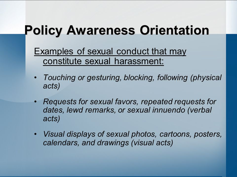 Policy Awareness Orientation Examples of sexual conduct that may constitute sexual harassment: Touching or gesturing, blocking, following (physical acts) Requests for sexual favors, repeated requests for dates, lewd remarks, or sexual innuendo (verbal acts) Visual displays of sexual photos, cartoons, posters, calendars, and drawings (visual acts)