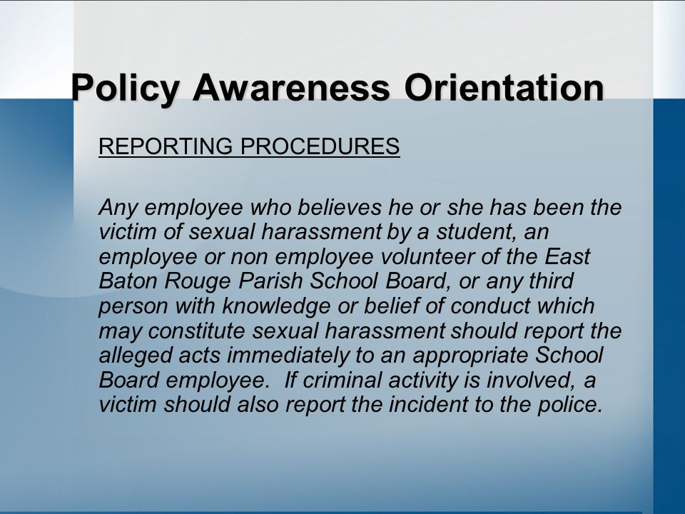 Policy Awareness Orientation REPORTING PROCEDURES Any employee who believes he or she has been the victim of sexual harassment by a student, an employee or non employee volunteer of the East Baton Rouge Parish School Board, or any third person with knowledge or belief of conduct which may constitute sexual harassment should report the alleged acts immediately to an appropriate School Board employee.
