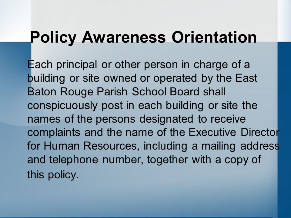 Policy Awareness Orientation Each principal or other person in charge of a building or site owned or operated by the East Baton Rouge Parish School Board shall conspicuously post in each building or site the names of the persons designated to receive complaints and the name of the Executive Director for Human Resources, including a mailing address and telephone number, together with a copy of this policy.