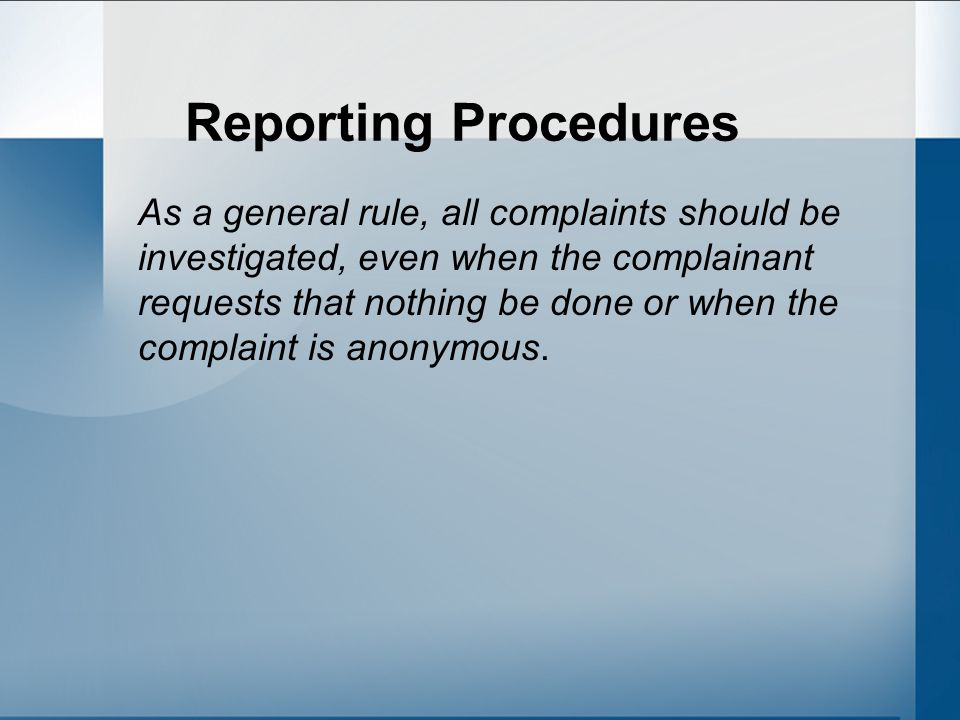 Reporting Procedures As a general rule, all complaints should be investigated, even when the complainant requests that nothing be done or when the complaint is anonymous.