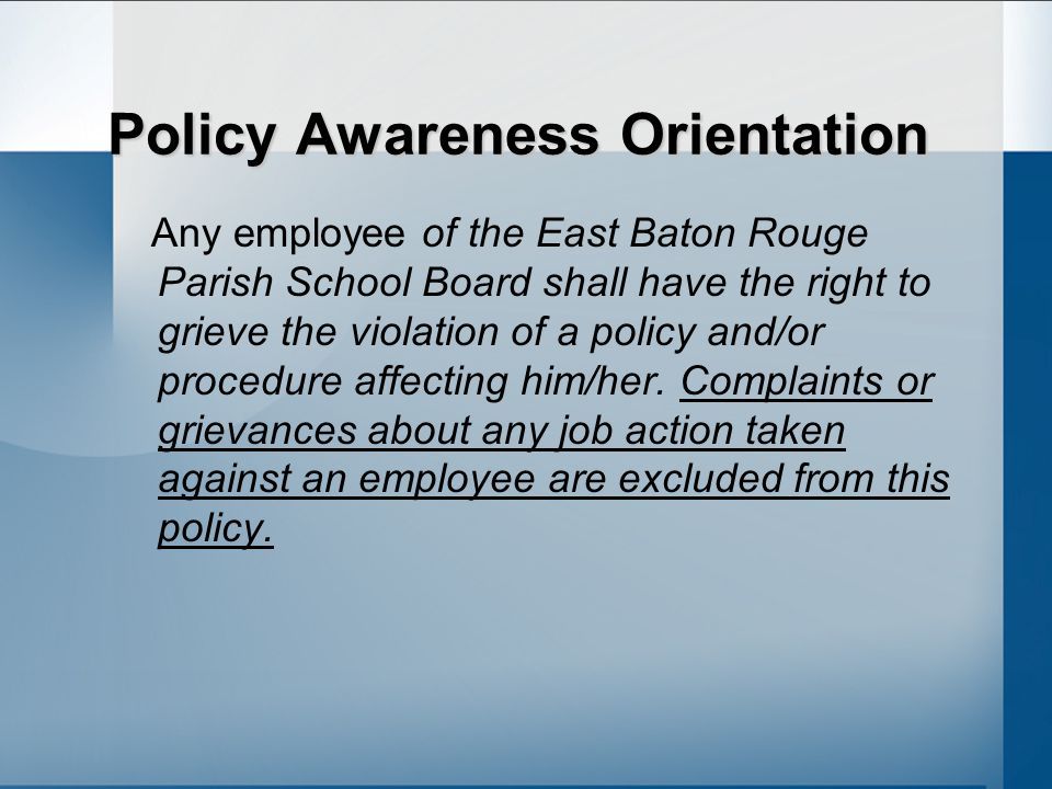 Policy Awareness Orientation Any employee of the East Baton Rouge Parish School Board shall have the right to grieve the violation of a policy and/or procedure affecting him/her.