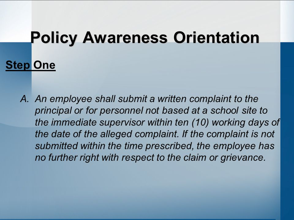 Policy Awareness Orientation Step One A.An employee shall submit a written complaint to the principal or for personnel not based at a school site to the immediate supervisor within ten (10) working days of the date of the alleged complaint.