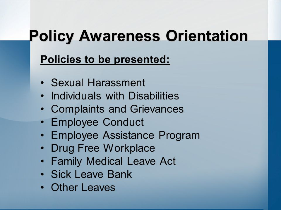 Policy Awareness Orientation Policies to be presented: Sexual Harassment Individuals with Disabilities Complaints and Grievances Employee Conduct Employee Assistance Program Drug Free Workplace Family Medical Leave Act Sick Leave Bank Other Leaves