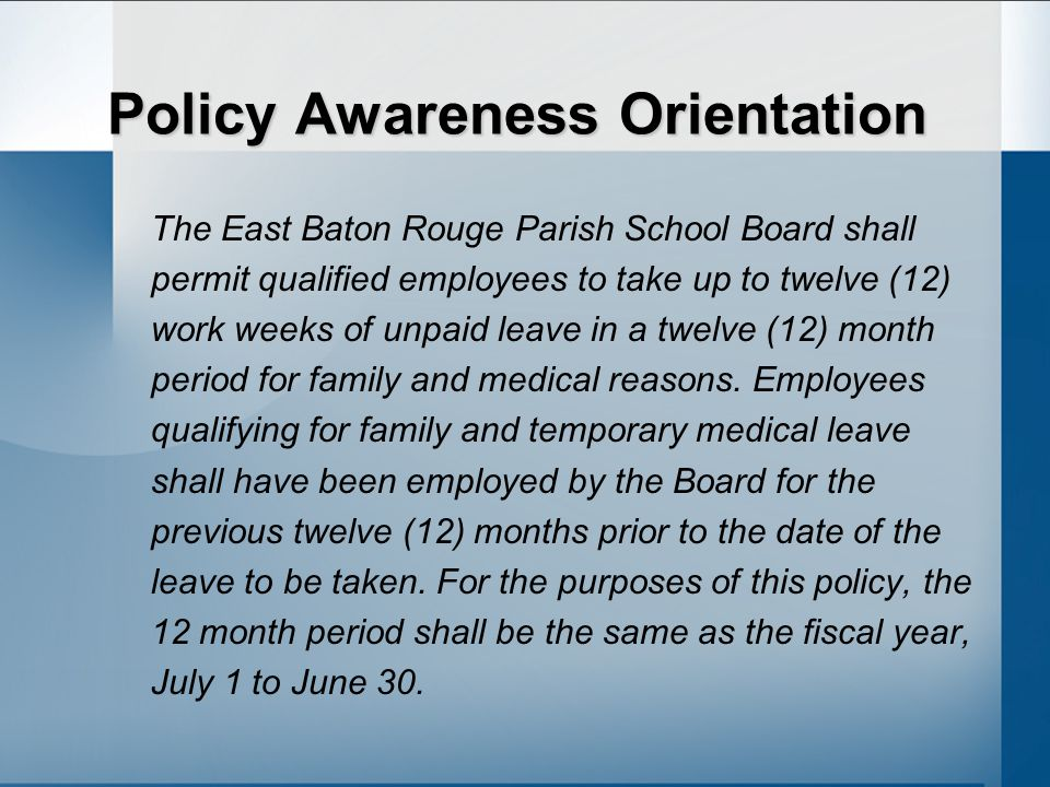 Policy Awareness Orientation The East Baton Rouge Parish School Board shall permit qualified employees to take up to twelve (12) work weeks of unpaid leave in a twelve (12) month period for family and medical reasons.