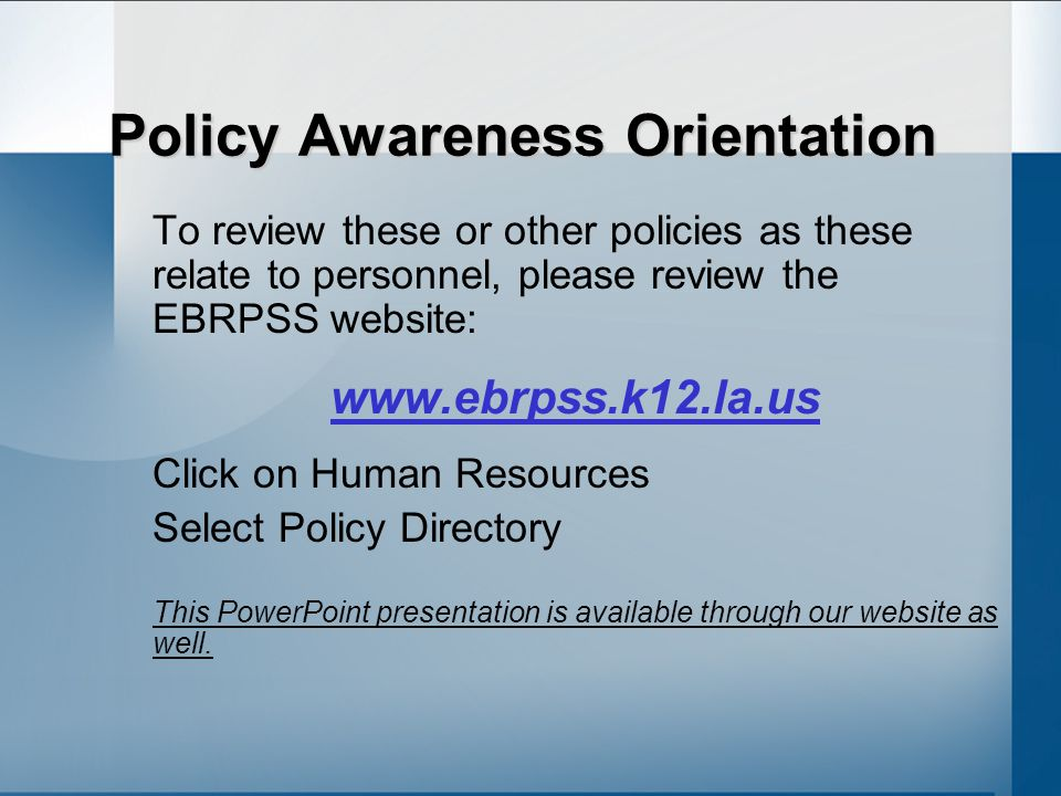 Policy Awareness Orientation To review these or other policies as these relate to personnel, please review the EBRPSS website: www.ebrpss.k12.la.us Click on Human Resources Select Policy Directory This PowerPoint presentation is available through our website as well.