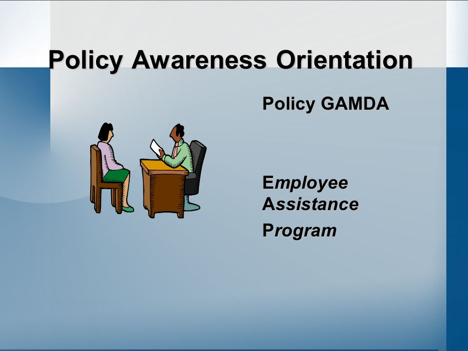 Policy Awareness Orientation Policy GAMDA Employee Assistance Program