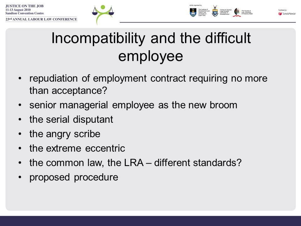 Incompatibility – Angry Scribe Jardine & Tongaat Hulett Sugar Ltd (2002) –golden rule is that prior to reaching a decision to dismiss, an employer must make some 'sensible, practical and genuine efforts to effect an improvement in interpersonal relations when dealing with a manager who's work is otherwise perfectly satisfactory' –offending employee to be advised what conduct allegedly causes disharmony, who is upset by the conduct and what remedial action is suggested to remove the cause of the disharmony
