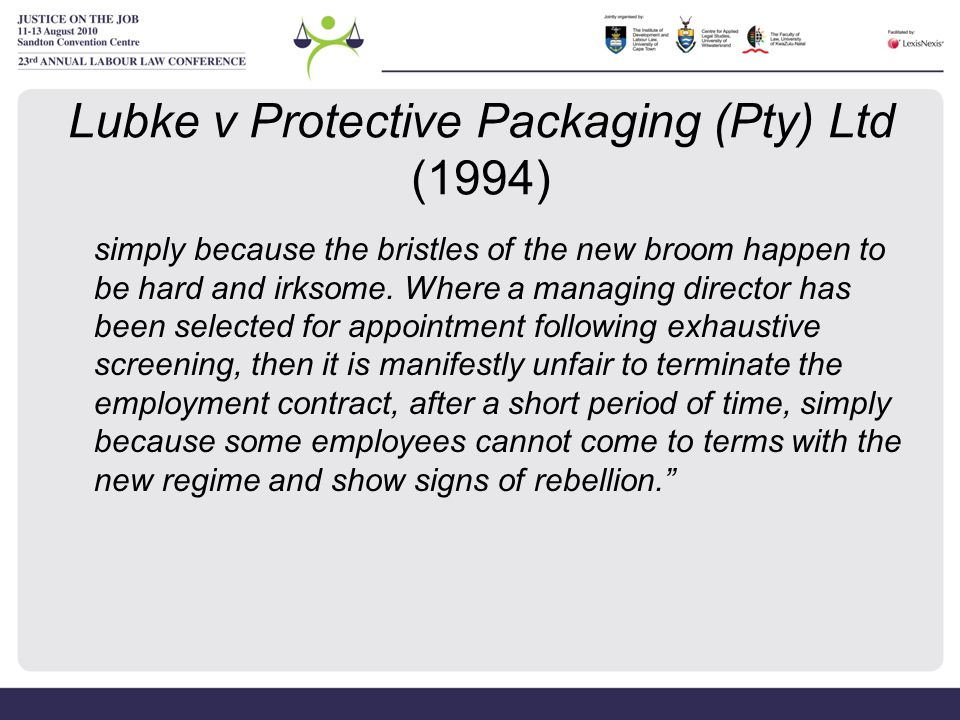 Lubke v Protective Packaging (Pty) Ltd (1994) simply because the bristles of the new broom happen to be hard and irksome. Where a managing director ha