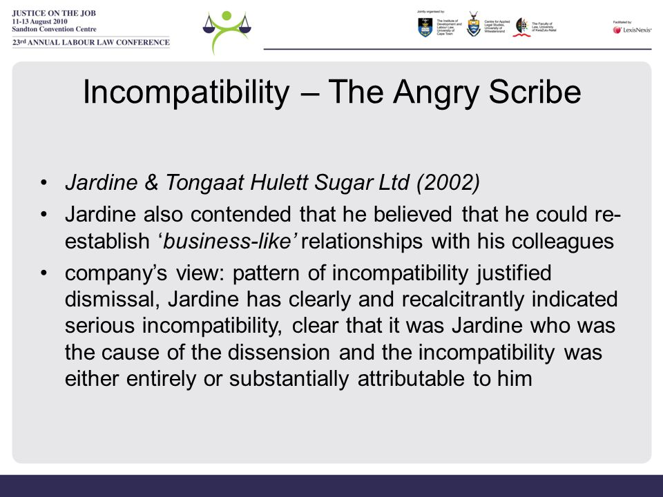 Incompatibility – The Angry Scribe Jardine & Tongaat Hulett Sugar Ltd (2002) Jardine also contended that he believed that he could re- establish 'busi