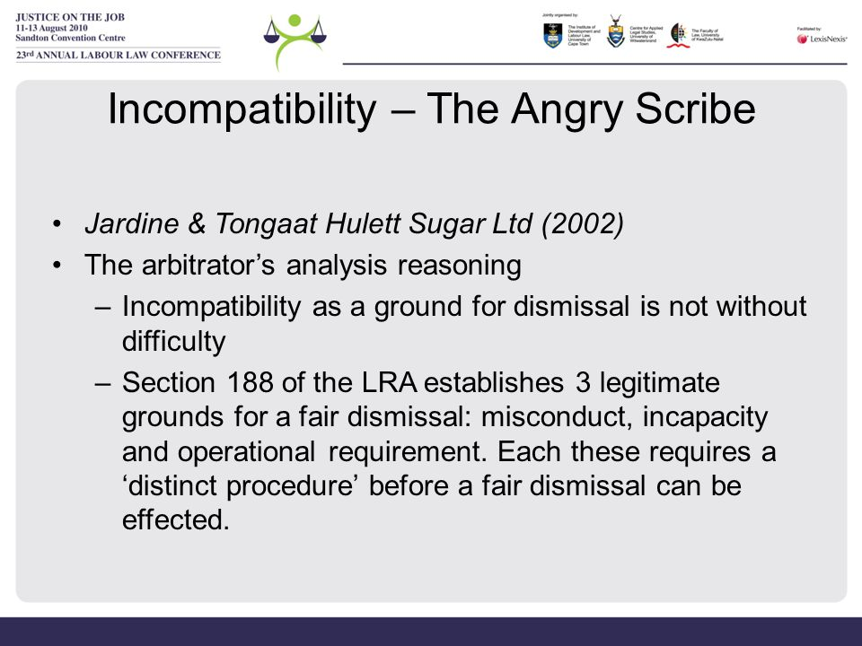 Incompatibility – The Angry Scribe Jardine & Tongaat Hulett Sugar Ltd (2002) The arbitrator's analysis reasoning –Incompatibility as a ground for dism