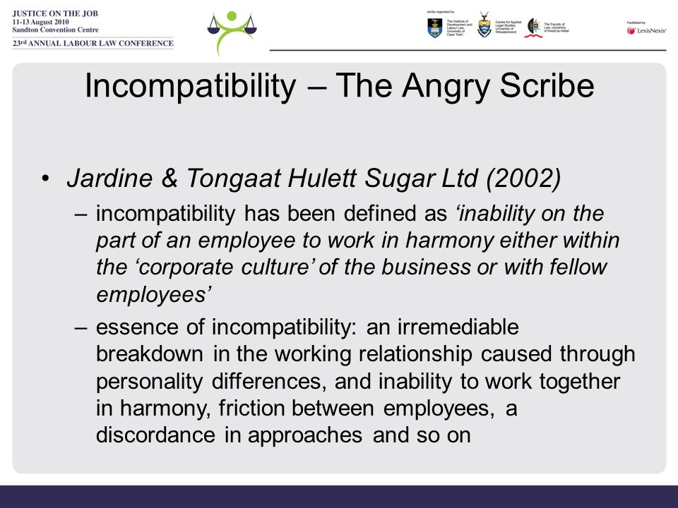 Incompatibility – The Angry Scribe Jardine & Tongaat Hulett Sugar Ltd (2002) –incompatibility has been defined as 'inability on the part of an employe