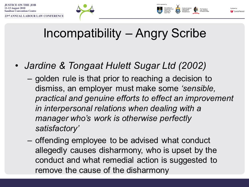 Incompatibility – Angry Scribe Jardine & Tongaat Hulett Sugar Ltd (2002) –golden rule is that prior to reaching a decision to dismiss, an employer mus
