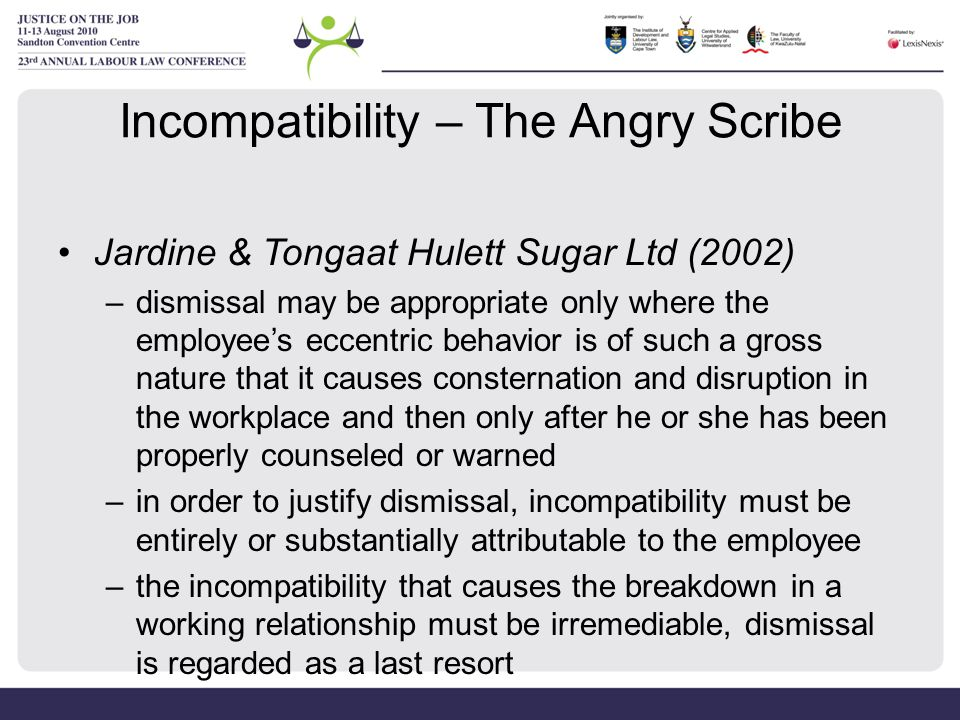 Incompatibility – The Angry Scribe Jardine & Tongaat Hulett Sugar Ltd (2002) –dismissal may be appropriate only where the employee's eccentric behavio