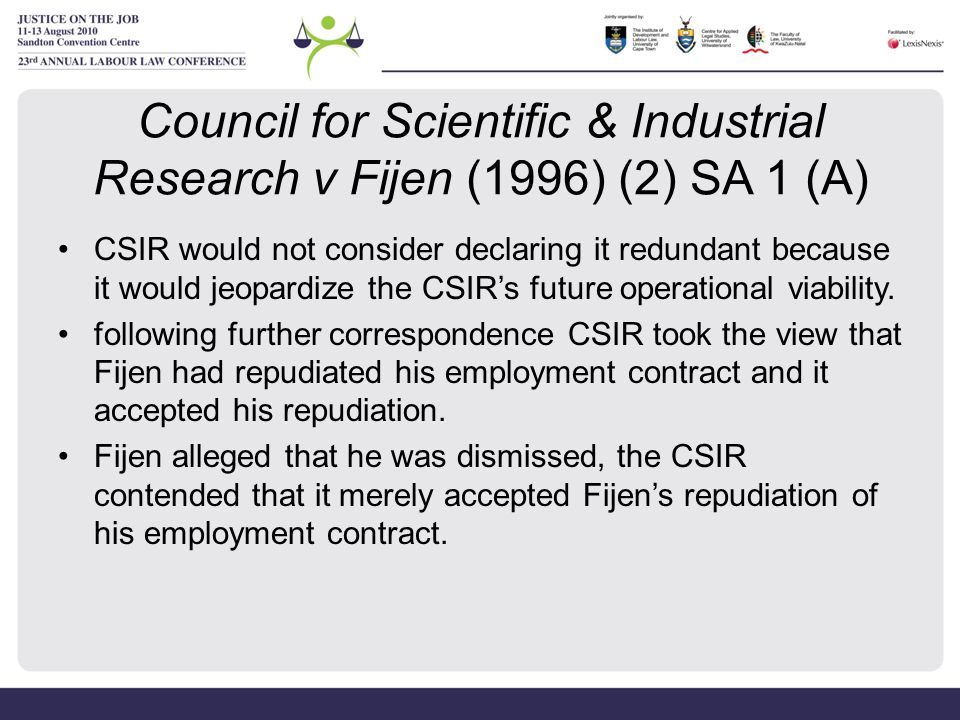 Council for Scientific & Industrial Research v Fijen (1996) (2) SA 1 (A) Appellate Division (Supreme Court of Appeal) Fijen did not repudiate his employment contract in the narrow sense But that is not the end of the enquiry, the correct question to ask appears…to be whether the [CSIR's] 'again attitude' constitute an material breach of his contract ('repudiation' in the wide sense), a breach that entitled the [CSIR] to cancel it.