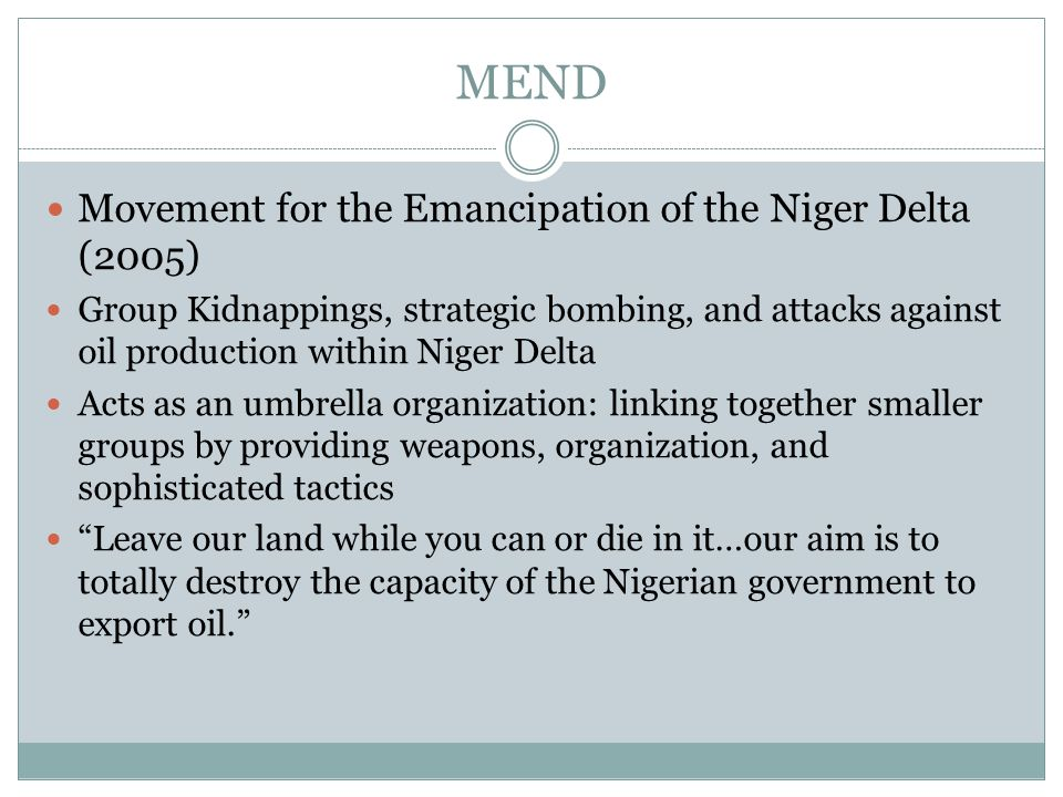 MEND Movement for the Emancipation of the Niger Delta (2005) Group Kidnappings, strategic bombing, and attacks against oil production within Niger Delta Acts as an umbrella organization: linking together smaller groups by providing weapons, organization, and sophisticated tactics Leave our land while you can or die in it…our aim is to totally destroy the capacity of the Nigerian government to export oil.