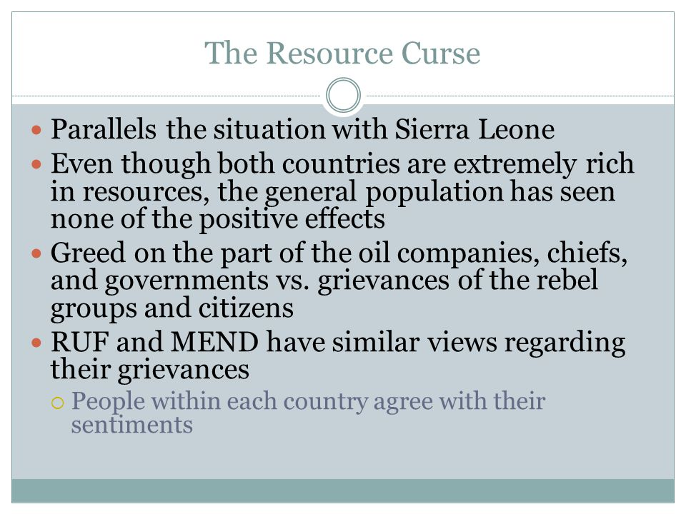 The Resource Curse Parallels the situation with Sierra Leone Even though both countries are extremely rich in resources, the general population has seen none of the positive effects Greed on the part of the oil companies, chiefs, and governments vs.