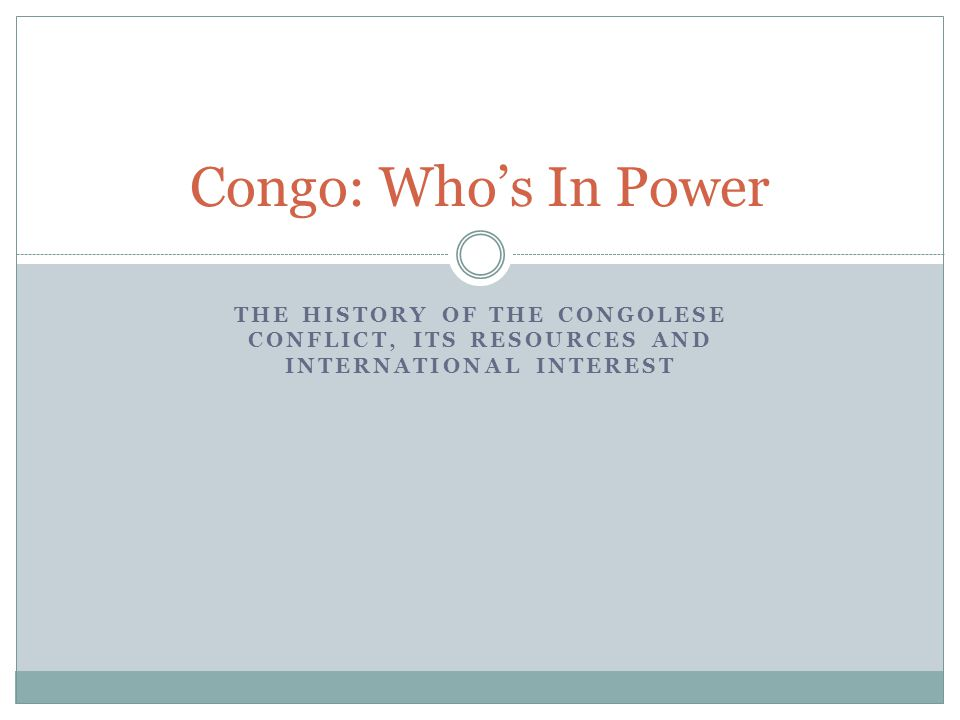 THE HISTORY OF THE CONGOLESE CONFLICT, ITS RESOURCES AND INTERNATIONAL INTEREST Congo: Who's In Power