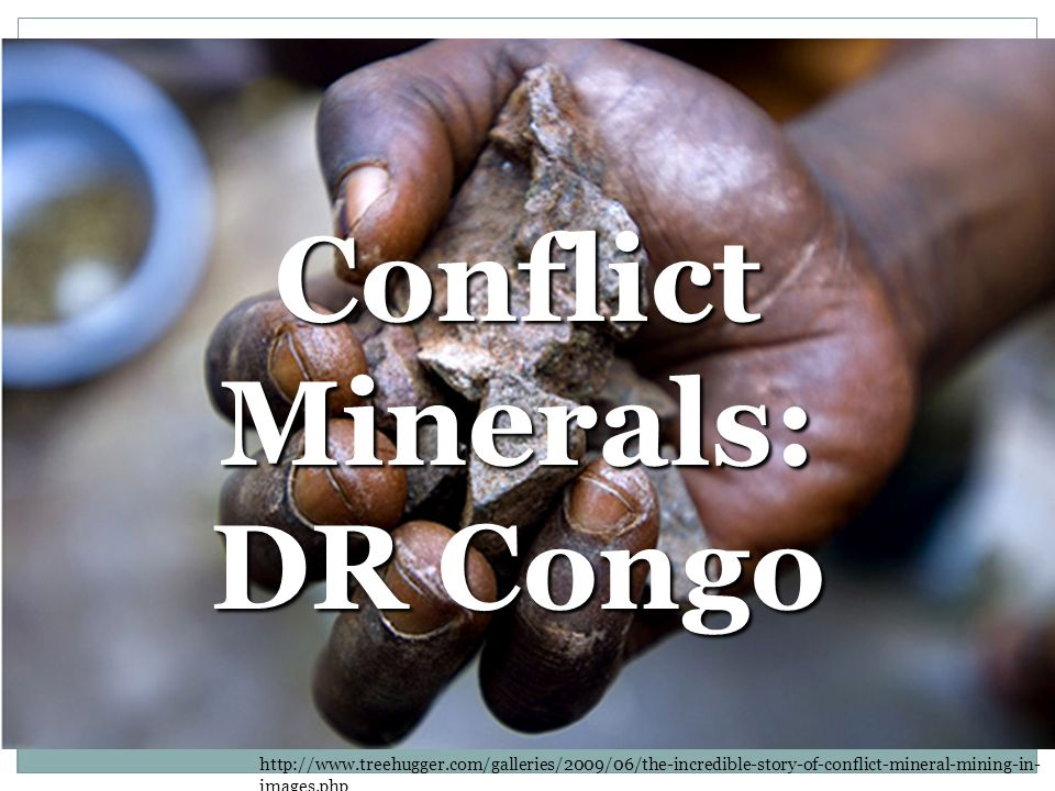 Conflict Minerals: DR Congo http://www.treehugger.com/galleries/2009/06/the-incredible-story-of-conflict-mineral-mining-in- images.php