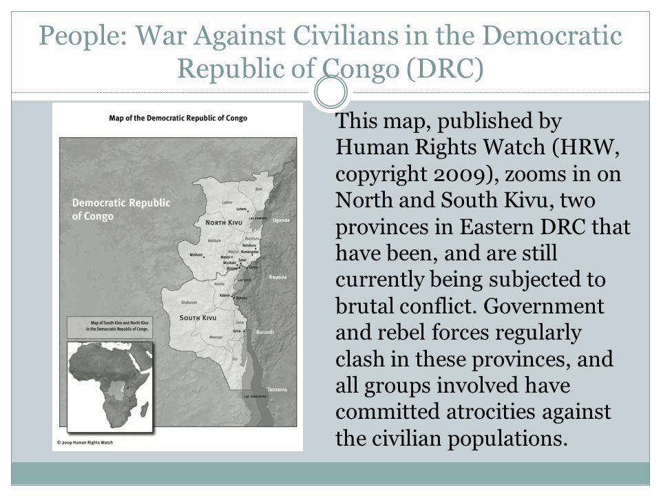People: War Against Civilians in the Democratic Republic of Congo (DRC) This map, published by Human Rights Watch (HRW, copyright 2009), zooms in on North and South Kivu, two provinces in Eastern DRC that have been, and are still currently being subjected to brutal conflict.