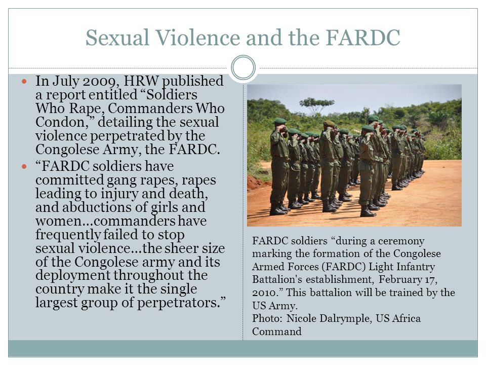 Sexual Violence and the FARDC In July 2009, HRW published a report entitled Soldiers Who Rape, Commanders Who Condon, detailing the sexual violence perpetrated by the Congolese Army, the FARDC.