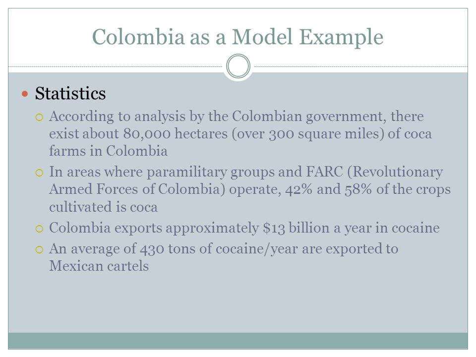Colombia as a Model Example Statistics  According to analysis by the Colombian government, there exist about 80,000 hectares (over 300 square miles) of coca farms in Colombia  In areas where paramilitary groups and FARC (Revolutionary Armed Forces of Colombia) operate, 42% and 58% of the crops cultivated is coca  Colombia exports approximately $13 billion a year in cocaine  An average of 430 tons of cocaine/year are exported to Mexican cartels