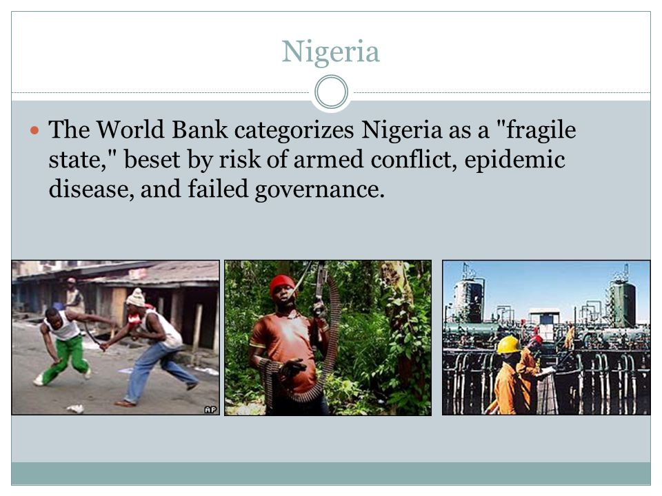 Nigeria The World Bank categorizes Nigeria as a fragile state, beset by risk of armed conflict, epidemic disease, and failed governance.