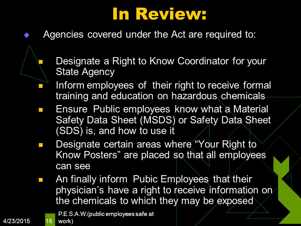 4/23/2015 P.E.S.A.W.(public employees safe at work) 16 In Review:  Agencies covered under the Act are required to: Designate a Right to Know Coordina