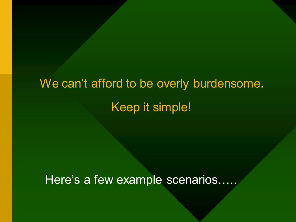 We can't afford to be overly burdensome. Keep it simple! Here's a few example scenarios…..