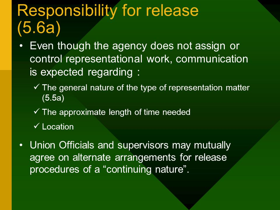 Responsibility for release (5.6a) Even though the agency does not assign or control representational work, communication is expected regarding : The general nature of the type of representation matter (5.5a) The approximate length of time needed Location Union Officials and supervisors may mutually agree on alternate arrangements for release procedures of a continuing nature .