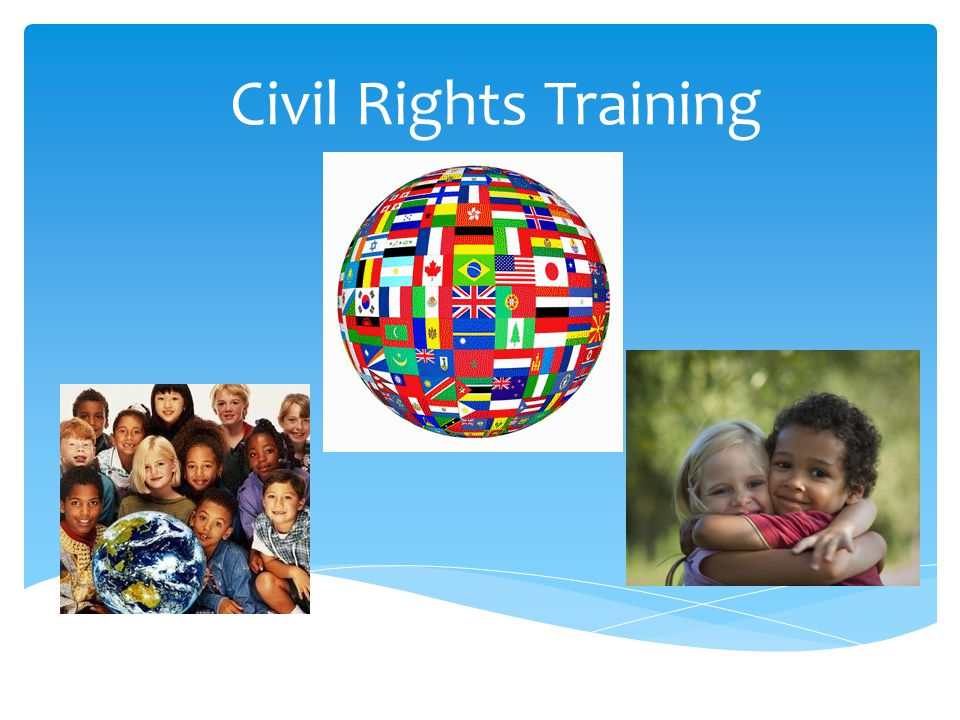 Goals of Civil Rights  Equal treatment for all applicants and participants  Elimination of illegal barriers that prevent people from receiving benefits  Participant knowledge of rights and responsibilities  Dignity and respect for ALL