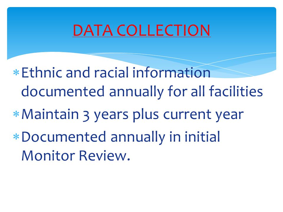  Ethnic and racial information documented annually for all facilities  Maintain 3 years plus current year  Documented annually in initial Monitor R