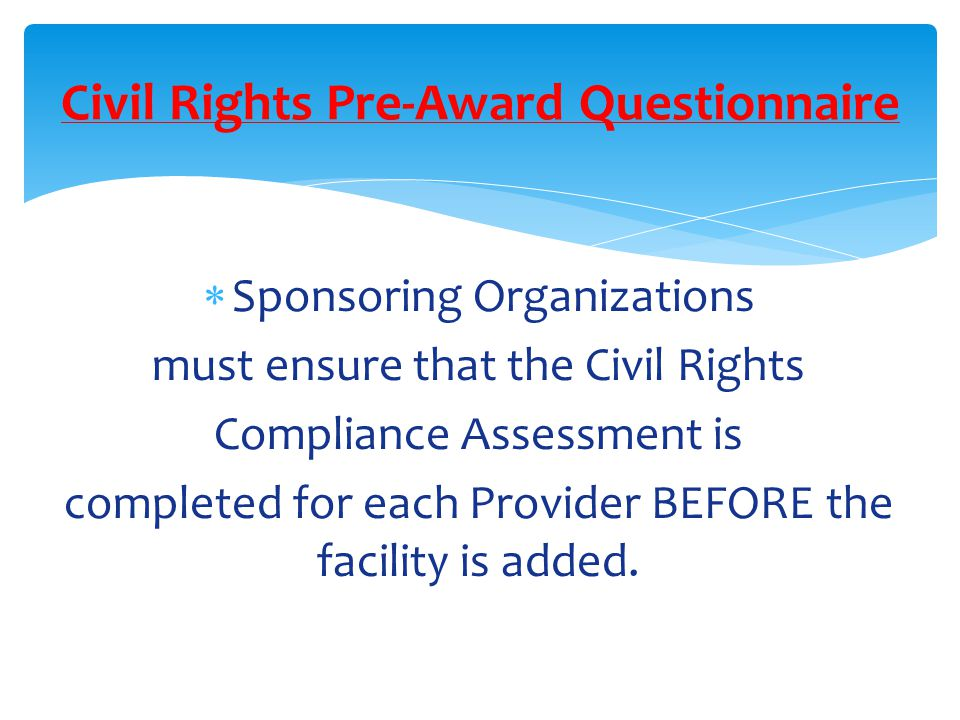 Sponsoring Organizations must ensure that the Civil Rights Compliance Assessment is completed for each Provider BEFORE the facility is added.